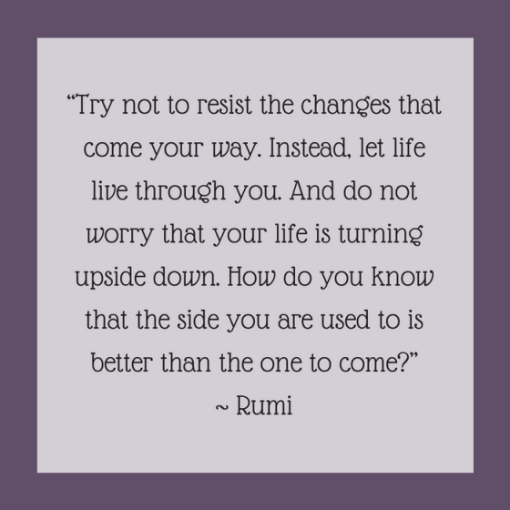 "Quotes for Recovery - ""Try not to resist the changes that come your way. Instead, let life live through you. And do not worry that your life is turning upside down. How do you know that the side you are used to is better than the one to come?"" ~ Rumie"
