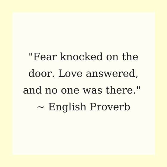 "Quotes for Recovery - ""Fear knocked on the door. Love answered, and no one was there."" ~ English Proverb"