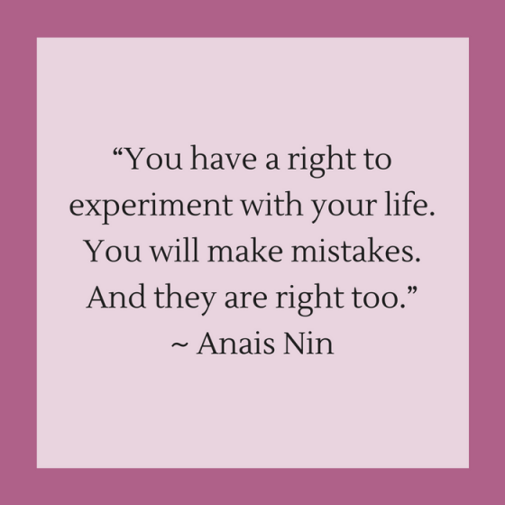 "Quotes for Recovery - ""You have a right to experiment with your life. You will make mistakes. And they are right too."" ~ Anais Nin"