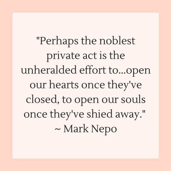 "Quotes for Recovery - ""Perhaps the noblest private act is the unheralded effort to...open our hearts once they've closed, to open our souls once they've shied away."" ~ Mark Nepo"