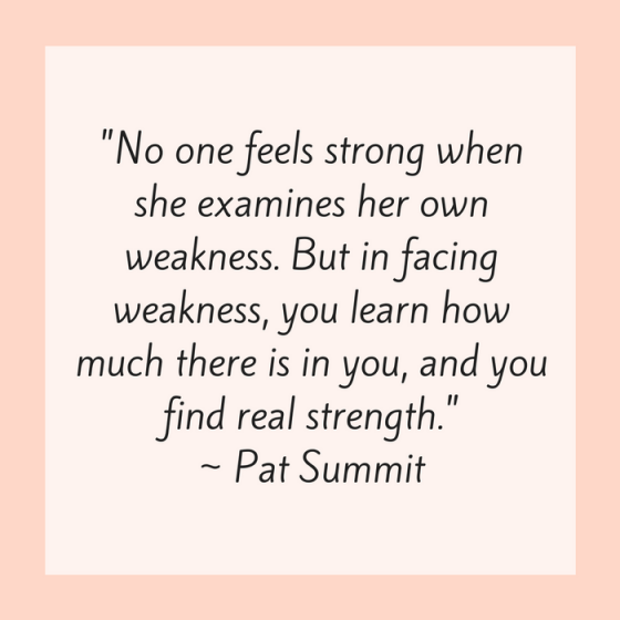 "Quotes for Recovery - ""No one feels strong when she examines her own weakness. But in facing weakness, you learn how much there is in you, and you find real strength."" ~ Pat Summit"