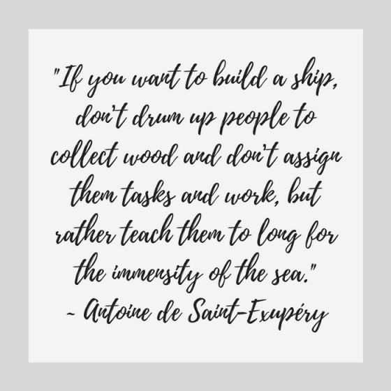 "Quotes for Recovery - ""If you want to build a ship, don't drum up people to collect wood and don't assign them tasks and work, but rather teach them to long for the immensity of the sea."" ~ Antoine de Saint-Exupery"