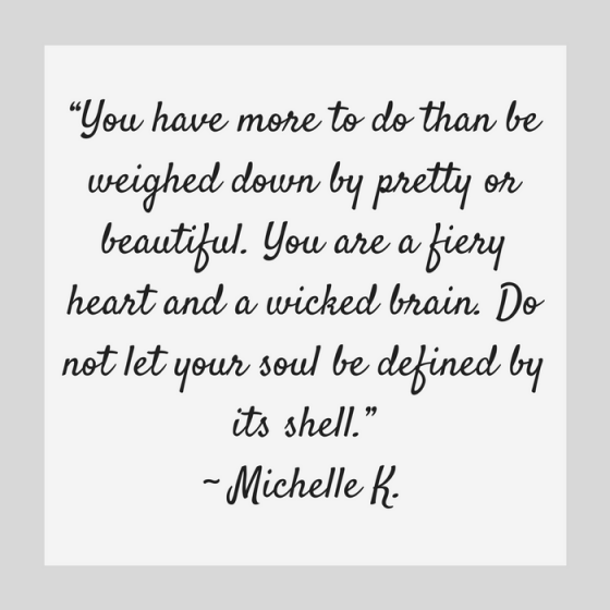 "Quotes for Recovery - ""You have more to do than be weighed down by pretty or beautiful. You are a fiery heart and a wicked brain. Do not let your soul be defined by its shell."" ~ Michelle K."