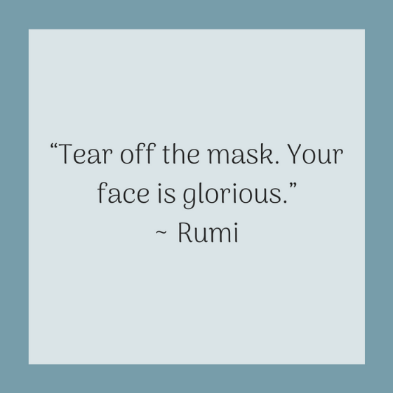 "Quotes for Recovery - ""Tear off the mask. Your face is glorious."" ~ Rumi"