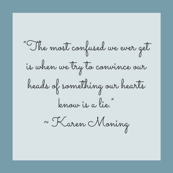 "Quotes for Recovery - ""The most confused we ever get is when we try to convince our heads of something our hearts know is a lie."" ~ Karen Moning"