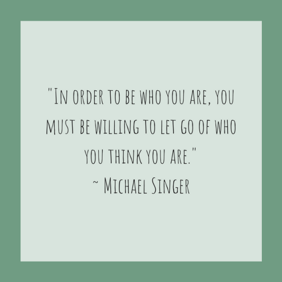 "Quotes for Recovery - ""In order to be who you are, you must be willing to let go of who you think you are."" ~ Michael Singer"